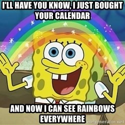 Sponge Bob Square Pants - i'll have you know, I just bought your calendar and now i can see rainbows everywhere