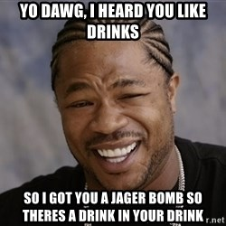 Yo Dawg I Heard You Like - yo dawg, i heard you like drinks so i got you a jager bomb so theres a drink in your drink