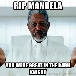 Morgan Freeman God - Rip mandela you were great in the dark knight