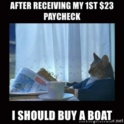 i should buy a boat cat - After RECEIVING my 1st $23 paycheck I should buy a boat