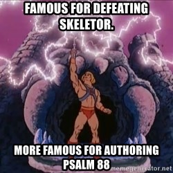 He-man-gray - Famous for defeating Skeletor. more famous for authoring Psalm 88
