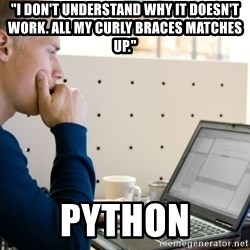 """Computer Programmer - """"I don't understand why it doesn't work. All my curly braces matches up."""" Python"""