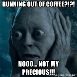 oh no smeagol - running out of coffee?!?! nooo... not my precious!!!