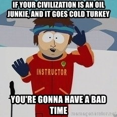 You're Going To Have A Bad Time - if your civilization is an oil junkie, and it goes cold turkey you're gonna have a bad time