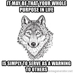 Sarcastic Wolf - It may be that your whole purpose in life is simply to serve as a warning to others