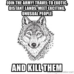 Sarcastic Wolf - Join the Army! Travel to exotic, distant lands. Meet exciting, unusual people and kill them