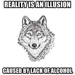 Sarcastic Wolf - Reality is an illusion caused by lack of alcohol