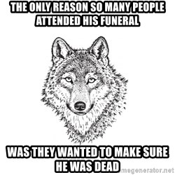 Sarcastic Wolf - The only reason so many people attended his funeral was they wanted to make sure he was dead