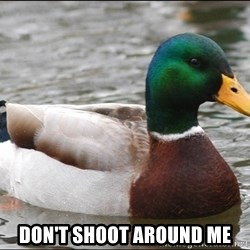 Actual Advice Mallard 1 -  don't shoot around me