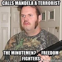 Racist Redneck - Calls mandela a terrorist The minutemen?      Freedom fighters