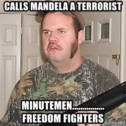 Racist Redneck - calls mandela a terrorist minutemen................ freedom fighters