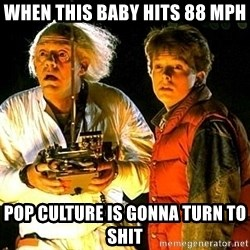 Back to the future - when this baby hits 88 mph pop culture is gonna turn to shit