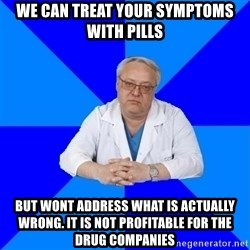doctor_atypical - We can treat your symptoms with pills but wont address what is actually wrong. it is not profitable for the drug companies