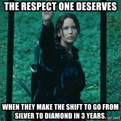 Katniss respect - The respect one deserves when they make the shift to go from Silver to Diamond in 3 years.