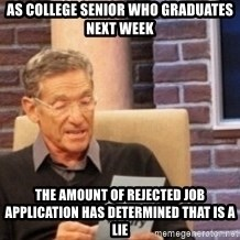 Maury's Lie Detector Test!! - As college senior who graduates next week the amount of rejected job application has determined that is a lie