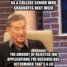 Maury's Lie Detector Test!! - As a college senior who graduates next week the amount of rejected job applications i've received has determined that's a lie