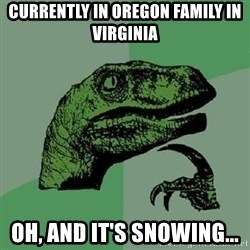 Philosoraptor - Currently in Oregon Family in virginia oh, and it's snowing...