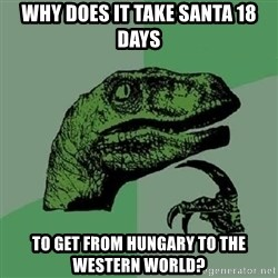 Philosoraptor - Why does it take Santa 18 days to get from Hungary to the western world?