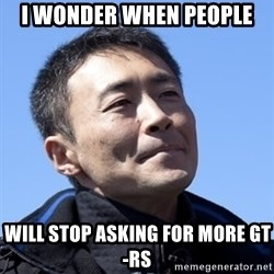 Kazunori Yamauchi - i wonder when people will stop asking for more gt-rs