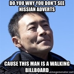 Kazunori Yamauchi - do you why you don't see nissian adverts cause this man is a walking billboard