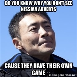 Kazunori Yamauchi - do you know why you don't see nissian adverts Cause they have their own game