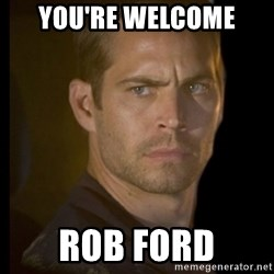 paul walker - you're welcome rob ford