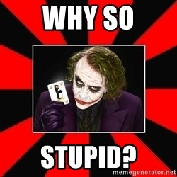 Typical Joker - Why so stupid?
