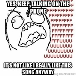 Fffuuu - Yes, keep talking on the phone  It's not like i really like this song anyway