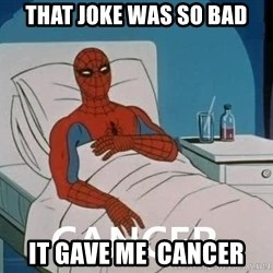Cancer Spiderman - That joke was so bad it gave me  cancer