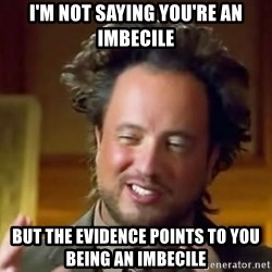Ancient Aliens Meme - i'm not saying you're an imbecile but the evidence points to you being an imbecile