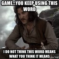 Inigo Montoya Princess Bride - Game...You keep using this word     I do not think this word means what you think it means