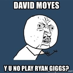 Y U No - David moyes Y U no play ryan giggs?