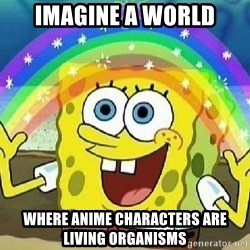 Imagination - Imagine a world where anime characters are living organisms