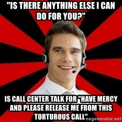 """Call Center Craig  - """"Is there anything else I can do for you?"""" is call center talk for """"have mercy and please release me from this torturous call"""""""
