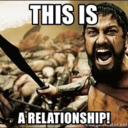 This Is Sparta Meme - this is a relationship!