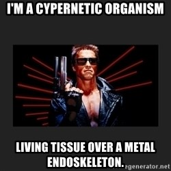 Arnold Terminator - I'm a cypernetic organism LIVING TISSUE OVER A METAL ENDOSKELETON.