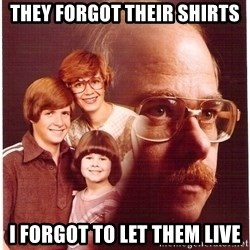 Vengeance Dad - they forgot their shirts i forgot to let them live