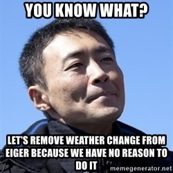 Kazunori Yamauchi - you know what? let's remove weather change from eiger because we have no reason to do it
