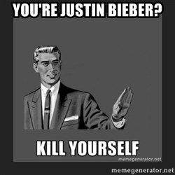 kill yourself guy - you're justin bieber?