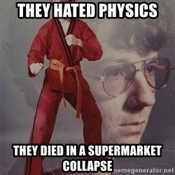 PTSD Karate Kyle - they hated physics they died in a supermarket collapse