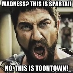 This Is Sparta Leonidas - MADNESS? this is sparta!! no, THIS IS TOONTOWN!