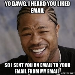 Yo Dawg I Heard You Like - Yo Dawg, I heard you liked EMail SO I sent you an EMail to Your Email from my email.