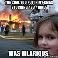 "Disaster Girl - The coal you put in my xmas stocking as a ""joke"" was hilarious."