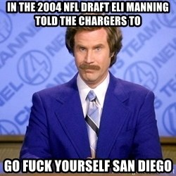 Ron Burgandy11 - In the 2004 NFL draft Eli Manning told the Chargers to go fuck yourself san diego