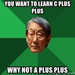 High Expectations Asian Father - you want to learn C plus plus why not A plus plus