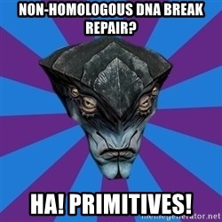 Javik the Prothean - non-homologous DNA break repair? Ha! primitives!