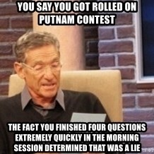 Maury's Lie Detector Test!! - You say you got rolled on putnam contest the fact you finished four questions extremely quickly in the morning session determined that was a lie