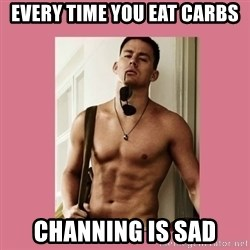 Hey Girl Channing Tatum - every time you eat carbs channing is sad