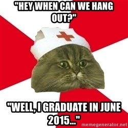 "Nursing Student Cat - ""Hey when can we hang out?"" ""well, i graduate in June 2015..."""