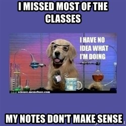 I don't know what i'm doing! dog - I missed most of the classes  my notes don't make sense